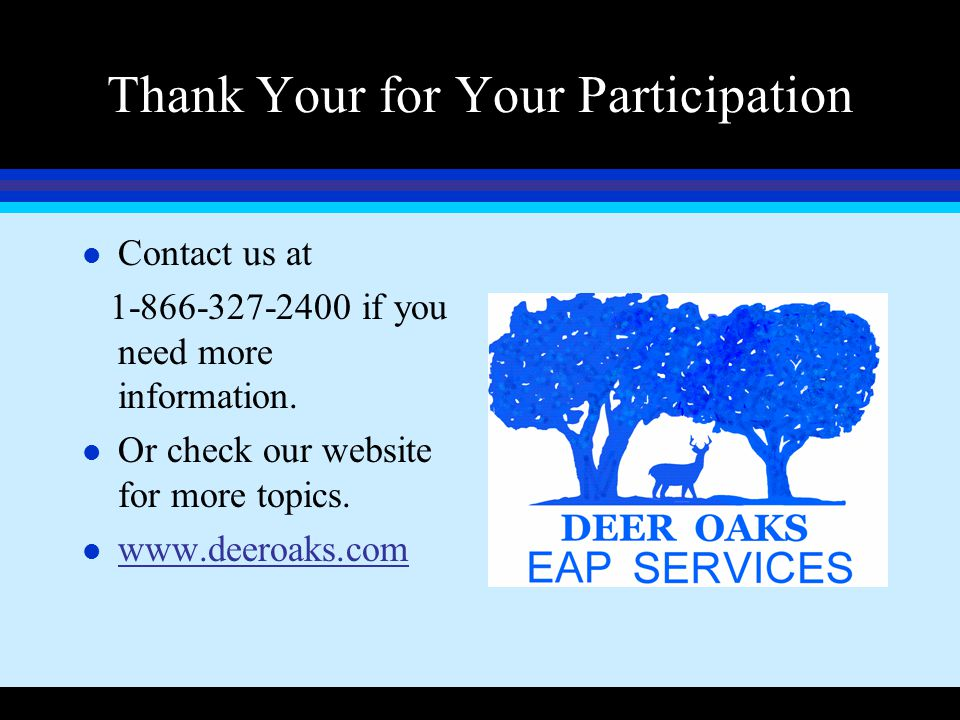 Thank Your for Your Participation l Contact us at 1-866-327-2400 if you need more information. l Or check our website for more topics. l www.deeroaks.