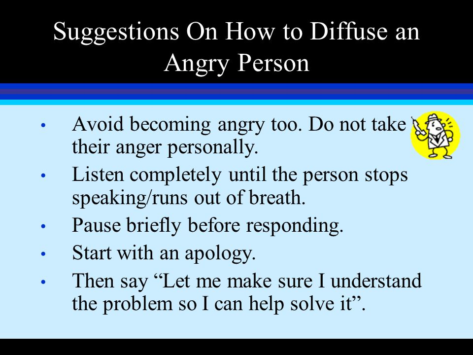 Suggestions On How to Diffuse an Angry Person Avoid becoming angry too. Do not take their anger personally. Listen completely until the person stops s