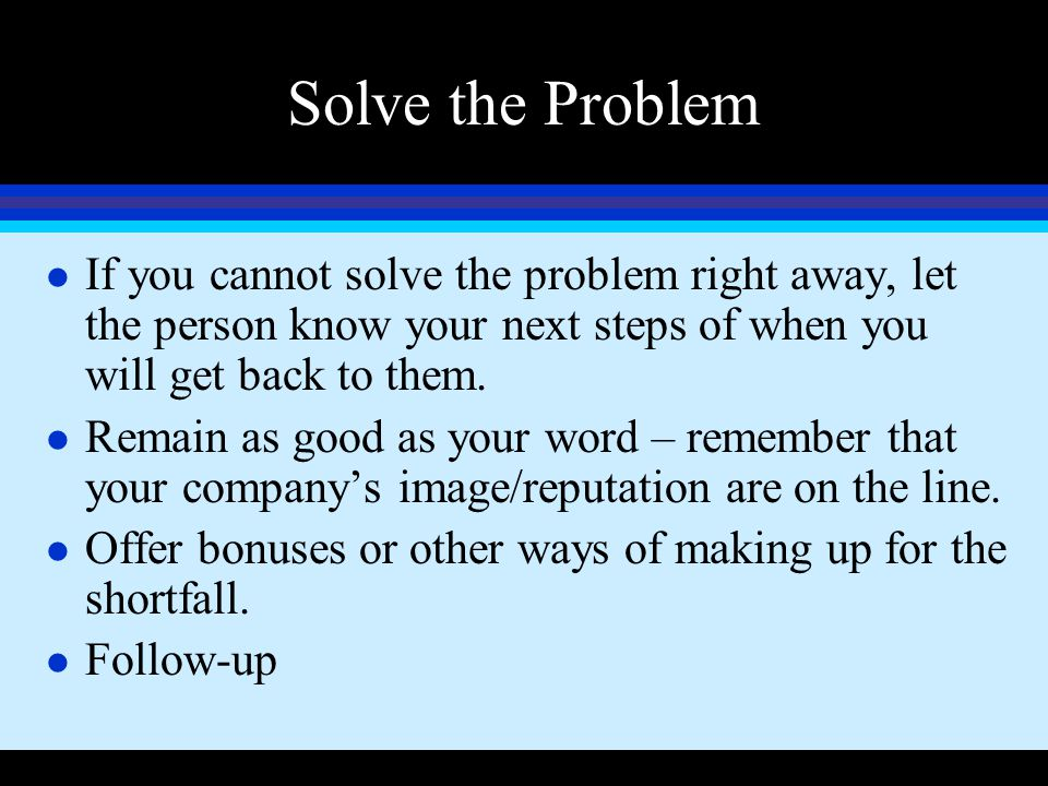 Solve the Problem l If you cannot solve the problem right away, let the person know your next steps of when you will get back to them. l Remain as goo