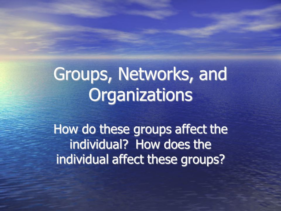 Groups, Networks, and Organizations How do these groups affect the individual? How does the individual affect these groups?