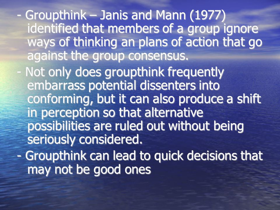 - Groupthink – Janis and Mann (1977) identified that members of a group ignore ways of thinking an plans of action that go against the group consensus.
