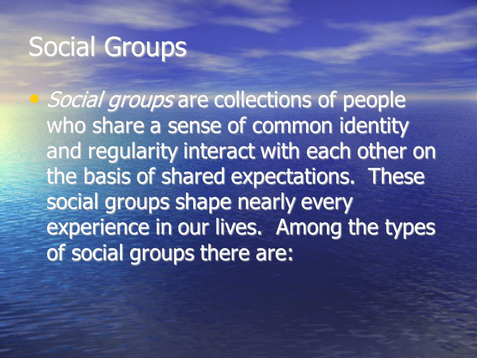 –In-groups – groups toward which one feels loyalty and respect – we belong –Out-groups – groups toward which one feels antagonism and contempt – those people –Primary groups – includes family, friends, and other peer groups to which one belongs –Secondary groups – are large and impersonal and often involve fleeting relationships; few emotional ties, powerful commitments, or an experience of unity.