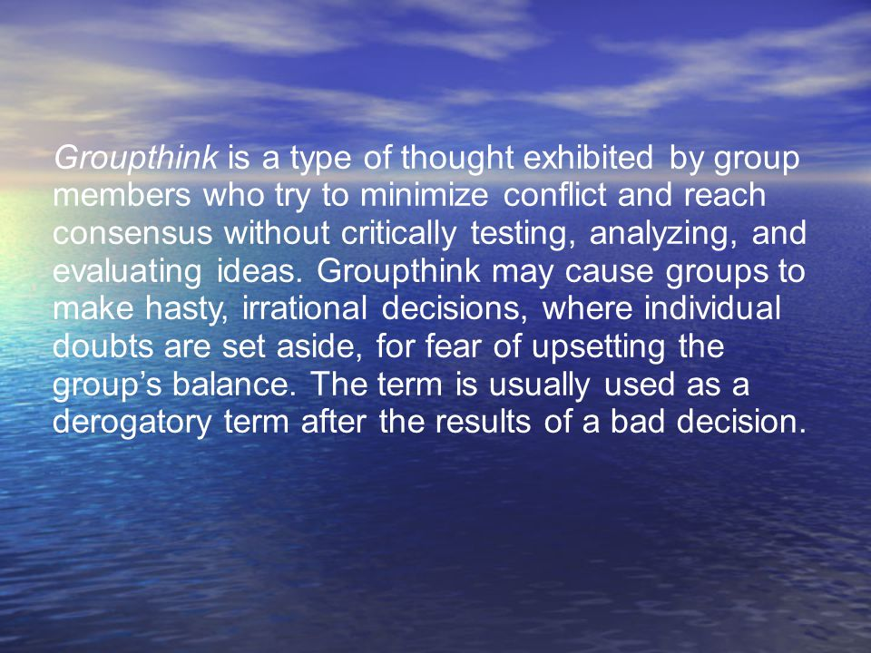 Groupthink is a type of thought exhibited by group members who try to minimize conflict and reach consensus without critically testing, analyzing, and