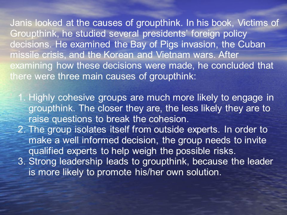 Janis looked at the causes of groupthink. In his book, Victims of Groupthink, he studied several presidents' foreign policy decisions. He examined the