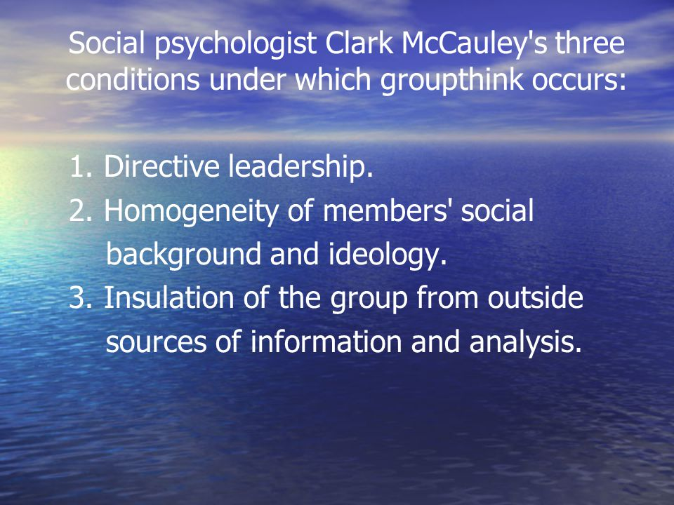 Social psychologist Clark McCauley's three conditions under which groupthink occurs: 1. Directive leadership. 2. Homogeneity of members' social backgr