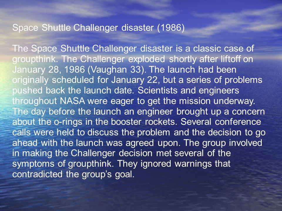 Space Shuttle Challenger disaster (1986) The Space Shuttle Challenger disaster is a classic case of groupthink. The Challenger exploded shortly after