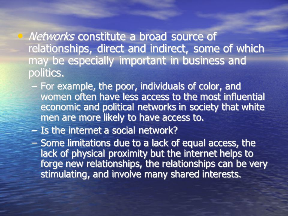 Networks constitute a broad source of relationships, direct and indirect, some of which may be especially important in business and politics. Networks