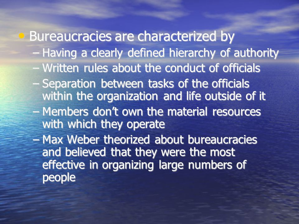 Bureaucracies are characterized by Bureaucracies are characterized by –Having a clearly defined hierarchy of authority –Written rules about the conduc