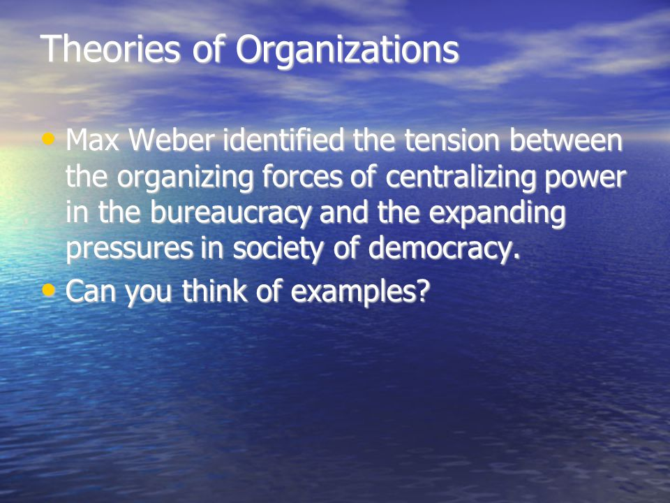 Theories of Organizations Max Weber identified the tension between the organizing forces of centralizing power in the bureaucracy and the expanding pressures in society of democracy.
