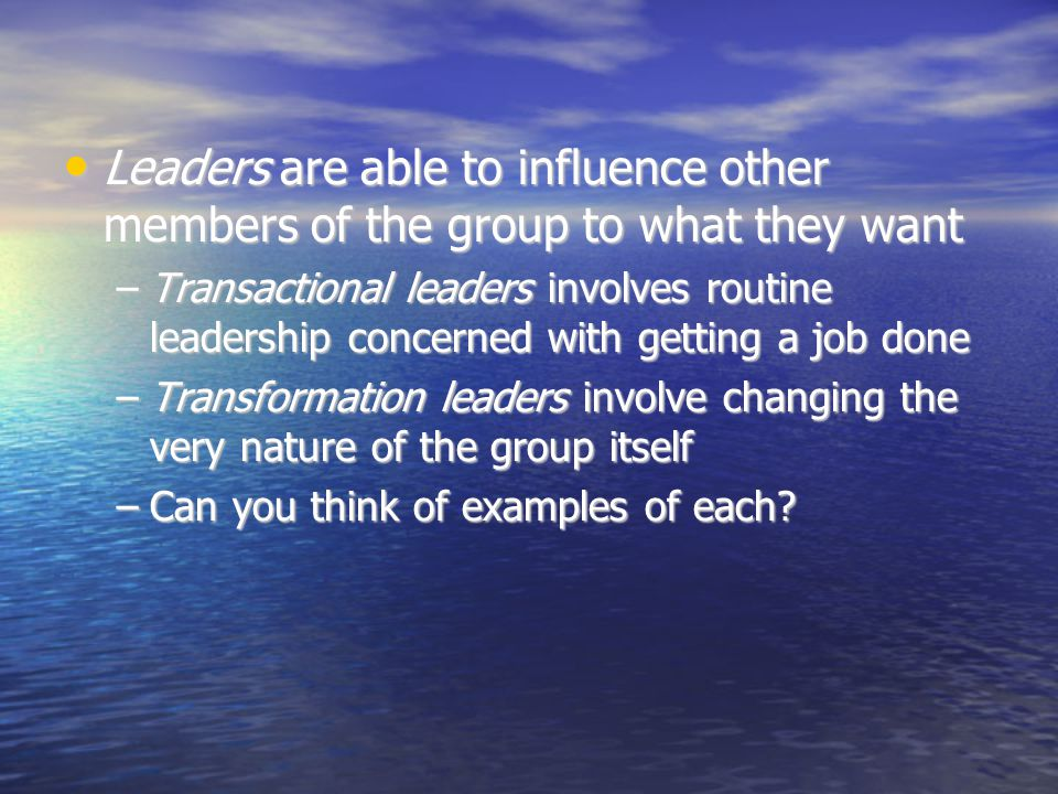 Leaders are able to influence other members of the group to what they want Leaders are able to influence other members of the group to what they want –Transactional leaders involves routine leadership concerned with getting a job done –Transformation leaders involve changing the very nature of the group itself –Can you think of examples of each
