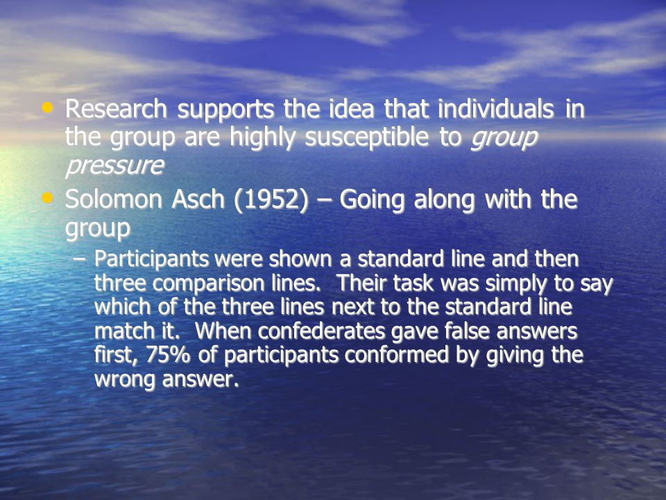 Research supports the idea that individuals in the group are highly susceptible to group pressure Research supports the idea that individuals in the group are highly susceptible to group pressure Solomon Asch (1952) – Going along with the group Solomon Asch (1952) – Going along with the group –Participants were shown a standard line and then three comparison lines.