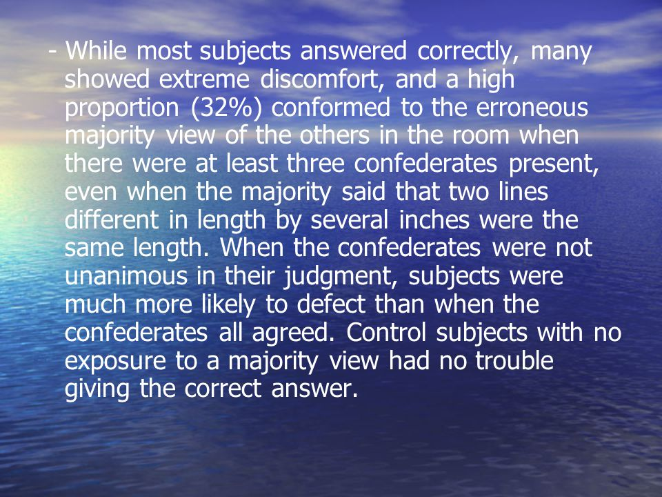 - While most subjects answered correctly, many showed extreme discomfort, and a high proportion (32%) conformed to the erroneous majority view of the others in the room when there were at least three confederates present, even when the majority said that two lines different in length by several inches were the same length.