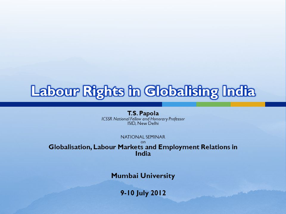 T.S. Papola ICSSR National Fellow and Honorary Professor ISID, New Delhi NATIONAL SEMINAR on Globalisation, Labour Markets and Employment Relations in