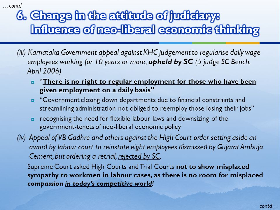 (iii) Karnataka Government appeal against KHC judgement to regularise daily wage employees working for 10 years or more, upheld by SC (5 judge SC Bench, April 2006)  There is no right to regular employment for those who have been given employment on a daily basis  Government closing down departments due to financial constraints and streamlining administration not obliged to reemploy those losing their jobs  recognising the need for flexible labour laws and downsizing of the government-tenets of neo-liberal economic policy (iv)Appeal of VB Gadhre and others against the High Court order setting aside an award by labour court to reinstate eight employees dismissed by Gujarat Ambuja Cement, but ordering a retrial, rejected by SC.