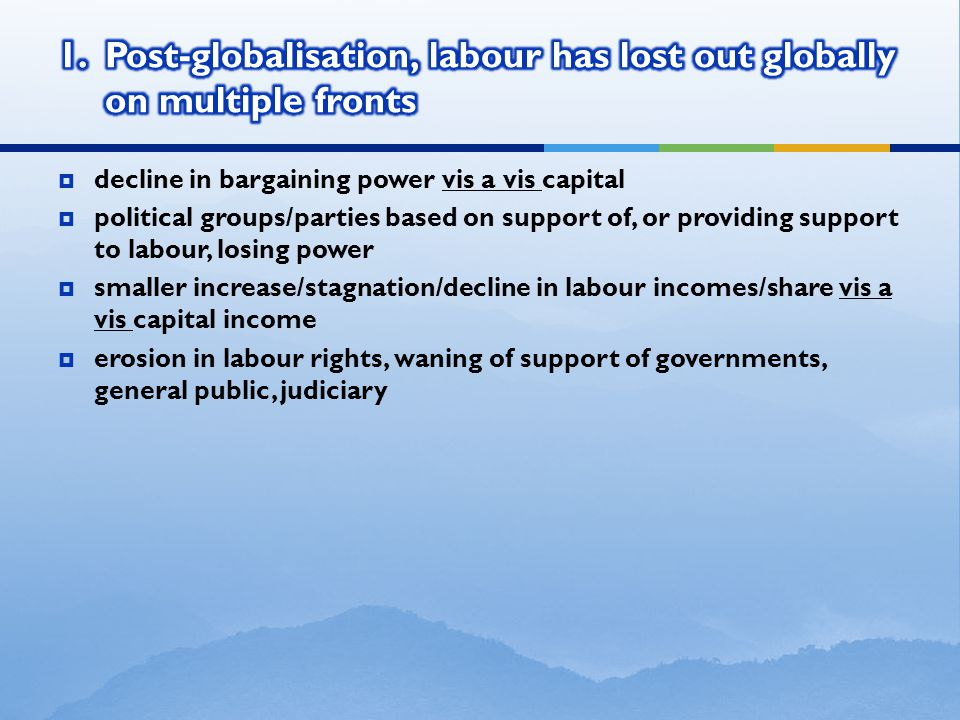  decline in bargaining power vis a vis capital  political groups/parties based on support of, or providing support to labour, losing power  smaller increase/stagnation/decline in labour incomes/share vis a vis capital income  erosion in labour rights, waning of support of governments, general public, judiciary