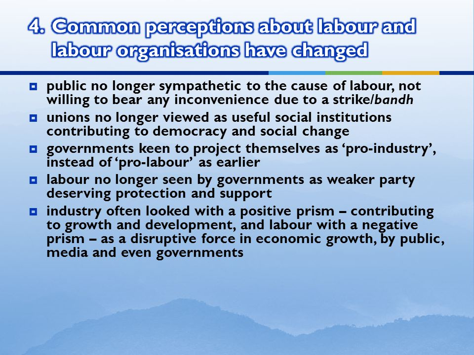  public no longer sympathetic to the cause of labour, not willing to bear any inconvenience due to a strike/bandh  unions no longer viewed as useful social institutions contributing to democracy and social change  governments keen to project themselves as 'pro-industry', instead of 'pro-labour' as earlier  labour no longer seen by governments as weaker party deserving protection and support  industry often looked with a positive prism – contributing to growth and development, and labour with a negative prism – as a disruptive force in economic growth, by public, media and even governments