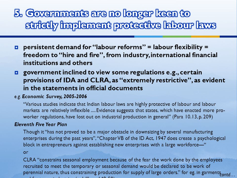  persistent demand for labour reforms = labour flexibility = freedom to hire and fire , from industry, international financial institutions and others  government inclined to view some regulations e.g., certain provisions of IDA and CLRA, as extremely restrictive , as evident in the statements in official documents e.g.