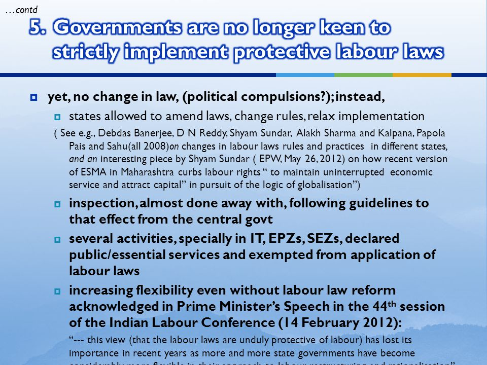  yet, no change in law, (political compulsions ); instead,  states allowed to amend laws, change rules, relax implementation ( See e.g., Debdas Banerjee, D N Reddy, Shyam Sundar, Alakh Sharma and Kalpana, Papola Pais and Sahu(all 2008)on changes in labour laws rules and practices in different states, and an interesting piece by Shyam Sundar ( EPW, May 26, 2012) on how recent version of ESMA in Maharashtra curbs labour rights to maintain uninterrupted economic service and attract capital in pursuit of the logic of globalisation )  inspection, almost done away with, following guidelines to that effect from the central govt  several activities, specially in IT, EPZs, SEZs, declared public/essential services and exempted from application of labour laws  increasing flexibility even without labour law reform acknowledged in Prime Minister's Speech in the 44 th session of the Indian Labour Conference (14 February 2012): --- this view (that the labour laws are unduly protective of labour) has lost its importance in recent years as more and more state governments have become considerably more flexible in their approach to labour restructuring and rationalisation  yet he emphasised the need to take a critical look at some parts of regulatory framework which unnecessarily hamper the growth of employment, enterprise and industry, without really contributing significantly to labour welfare …contd