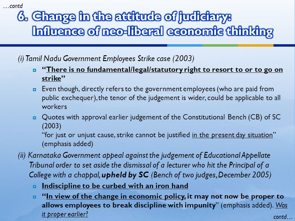 (iii) Karnataka Government appeal against KHC judgement to regularise daily wage employees working for 10 years or more, upheld by SC (5 judge SC Bench, April 2006)  There is no right to regular employment for those who have been given employment on a daily basis  Government closing down departments due to financial constraints and streamlining administration not obliged to reemploy those losing their jobs  recognising the need for flexible labour laws and downsizing of the government-tenets of neo-liberal economic policy (iv)Appeal of VB Gadhre and others against the High Court order setting aside an award by labour court to reinstate eight employees dismissed by Gujarat Ambuja Cement, but ordering a retrial, rejected by SC.