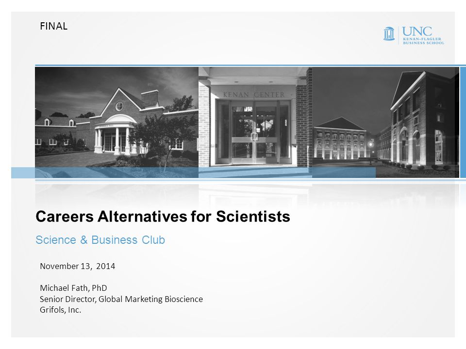 Careers Alternatives for Scientists Science & Business Club November 13, 2014 Michael Fath, PhD Senior Director, Global Marketing Bioscience Grifols, Inc.
