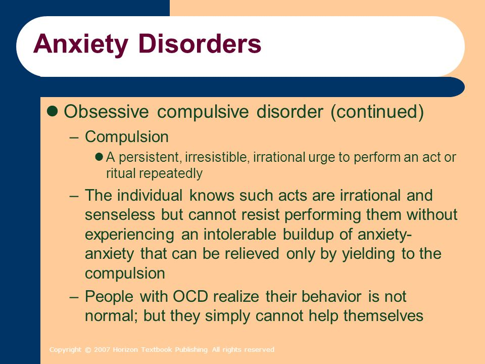 Copyright © 2007 Horizon Textbook Publishing All rights reserved Anxiety Disorders Obsessive compulsive disorder (continued) –Compulsion A persistent,
