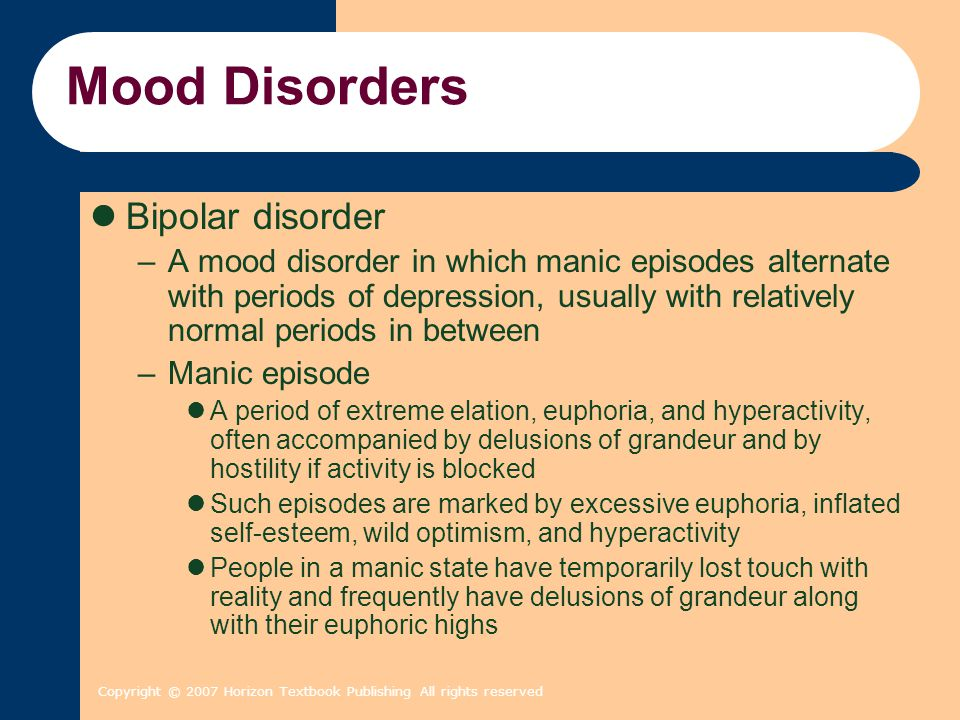 Copyright © 2007 Horizon Textbook Publishing All rights reserved Mood Disorders Bipolar disorder –A mood disorder in which manic episodes alternate wi