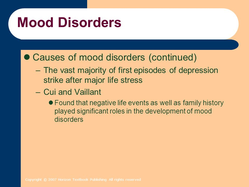 Copyright © 2007 Horizon Textbook Publishing All rights reserved Mood Disorders Causes of mood disorders (continued) –The vast majority of first episo