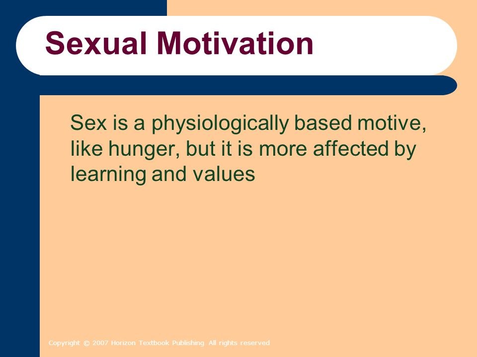 Copyright © 2007 Horizon Textbook Publishing All rights reserved Sexual Motivation Sex is a physiologically based motive, like hunger, but it is more