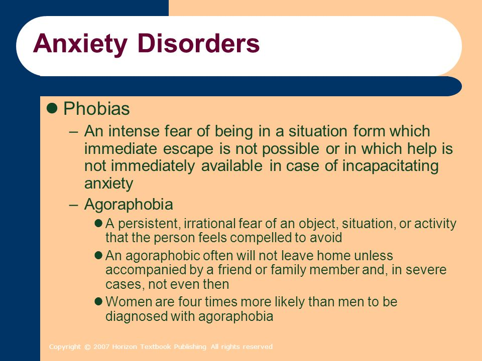 Copyright © 2007 Horizon Textbook Publishing All rights reserved Anxiety Disorders Phobias (continued) –Social phobia An irrational fear and avoidance of social situations in which one might embarrass or humiliate oneself by appearing clumsy, foolish, or incompetent About one-third of social phobics fear only speaking in public In its extreme form, it can seriously affect people's performance at work, prevent them from advancing in their careers or pursuing an education, and severely restrict their social lives