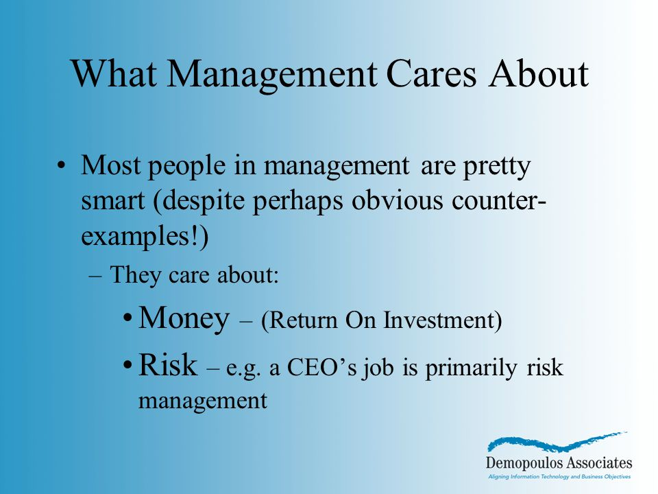 What Management Cares About Most people in management are pretty smart (despite perhaps obvious counter- examples!) –They care about: Money – (Return On Investment) Risk – e.g.