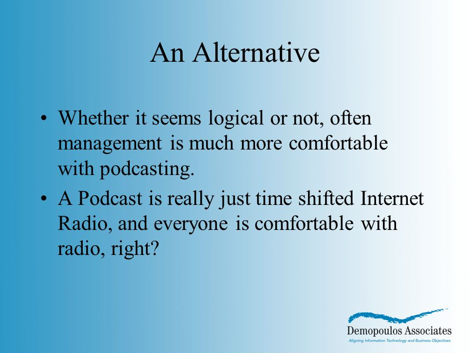 An Alternative Whether it seems logical or not, often management is much more comfortable with podcasting.