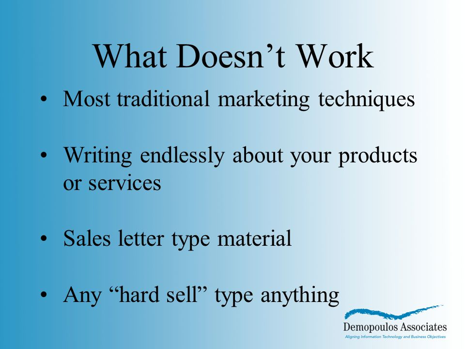 Most traditional marketing techniques Writing endlessly about your products or services Sales letter type material Any hard sell type anything What Doesn't Work