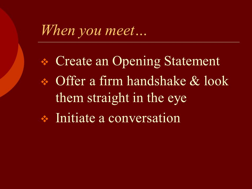 When you meet…  Create an Opening Statement  Offer a firm handshake & look them straight in the eye  Initiate a conversation