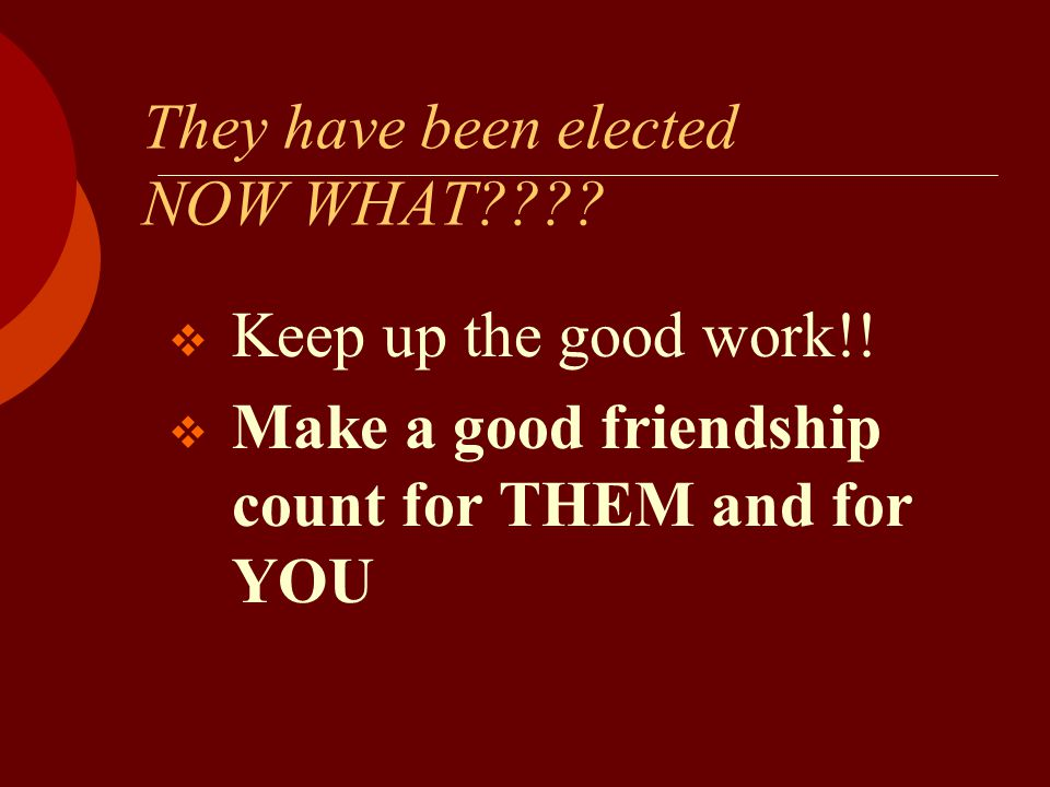 They have been elected NOW WHAT????  Keep up the good work!!  Make a good friendship count for THEM and for YOU