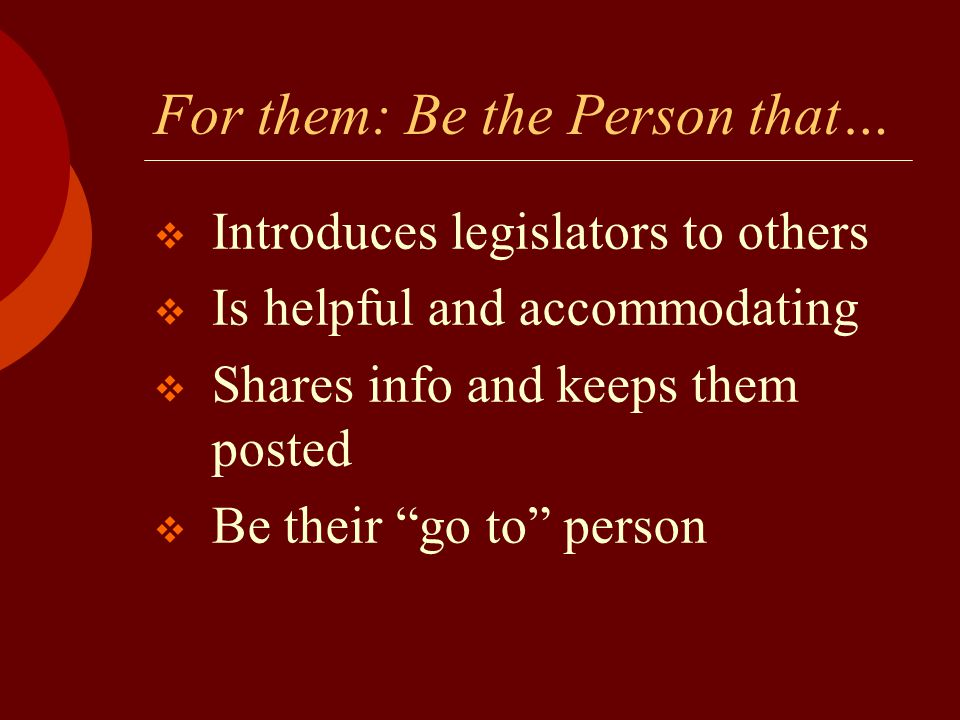 "For them: Be the Person that…  Introduces legislators to others  Is helpful and accommodating  Shares info and keeps them posted  Be their ""go to"""