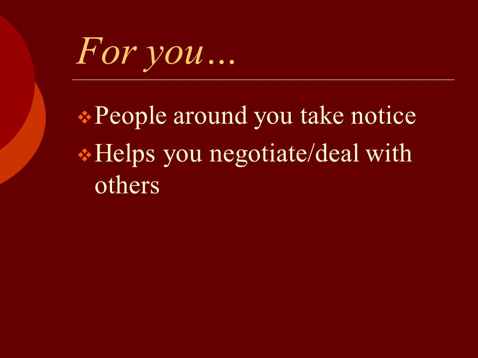 For you…  People around you take notice  Helps you negotiate/deal with others