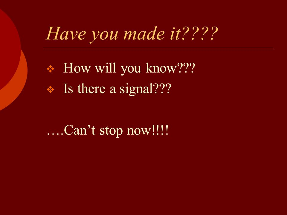 Have you made it????  How will you know???  Is there a signal??? ….Can't stop now!!!!