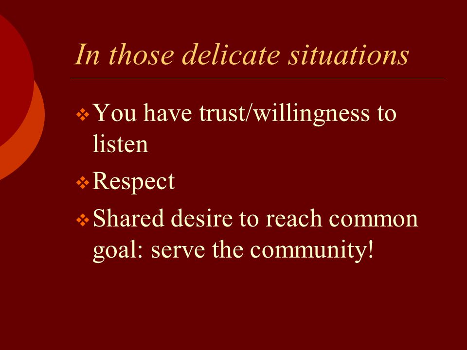 In those delicate situations  You have trust/willingness to listen  Respect  Shared desire to reach common goal: serve the community!