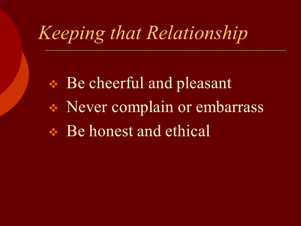 Keeping that Relationship  Be cheerful and pleasant  Never complain or embarrass  Be honest and ethical
