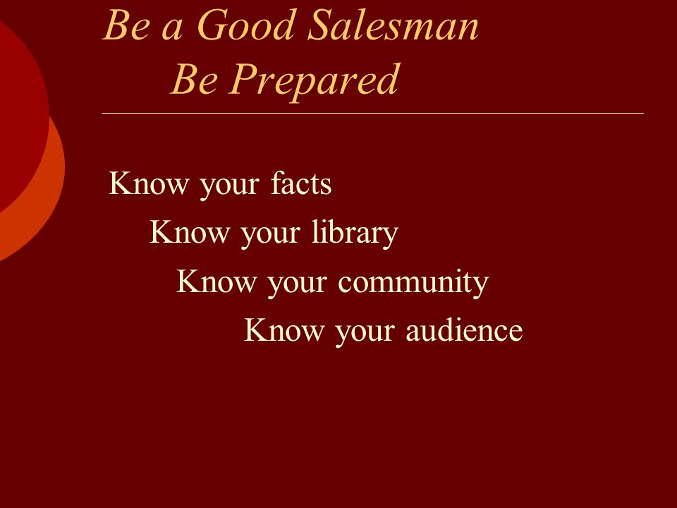 Be a Good Salesman Be Prepared Know your facts Know your library Know your community Know your audience