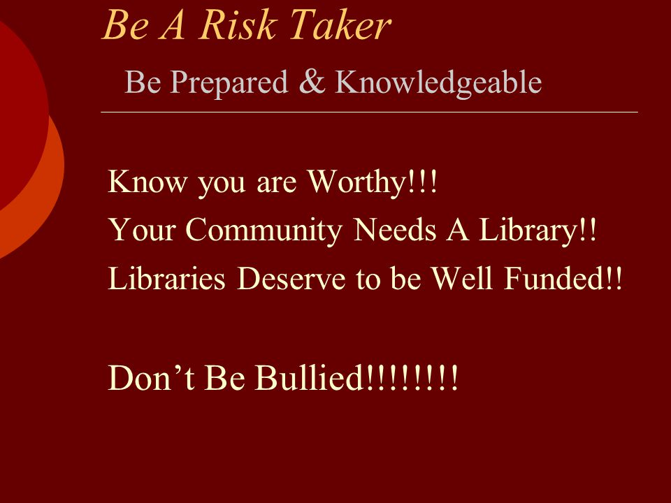 Be A Risk Taker Be Prepared & Knowledgeable Know you are Worthy!!! Your Community Needs A Library!! Libraries Deserve to be Well Funded!! Don't Be Bul