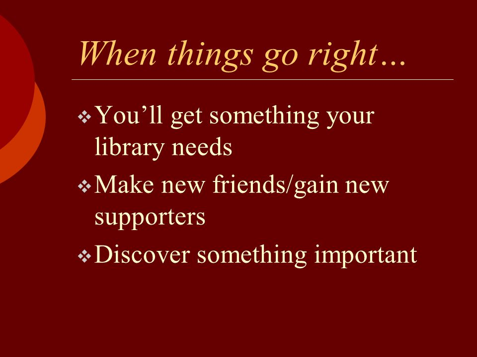 When things go right…  You'll get something your library needs  Make new friends/gain new supporters  Discover something important