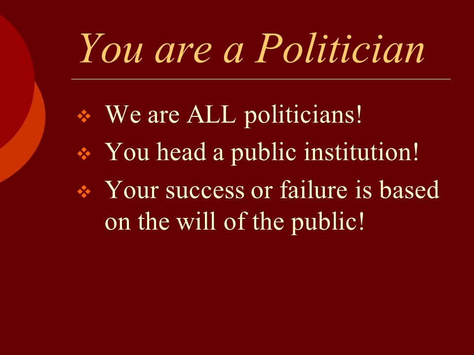 You are a Politician  We are ALL politicians!  You head a public institution!  Your success or failure is based on the will of the public!