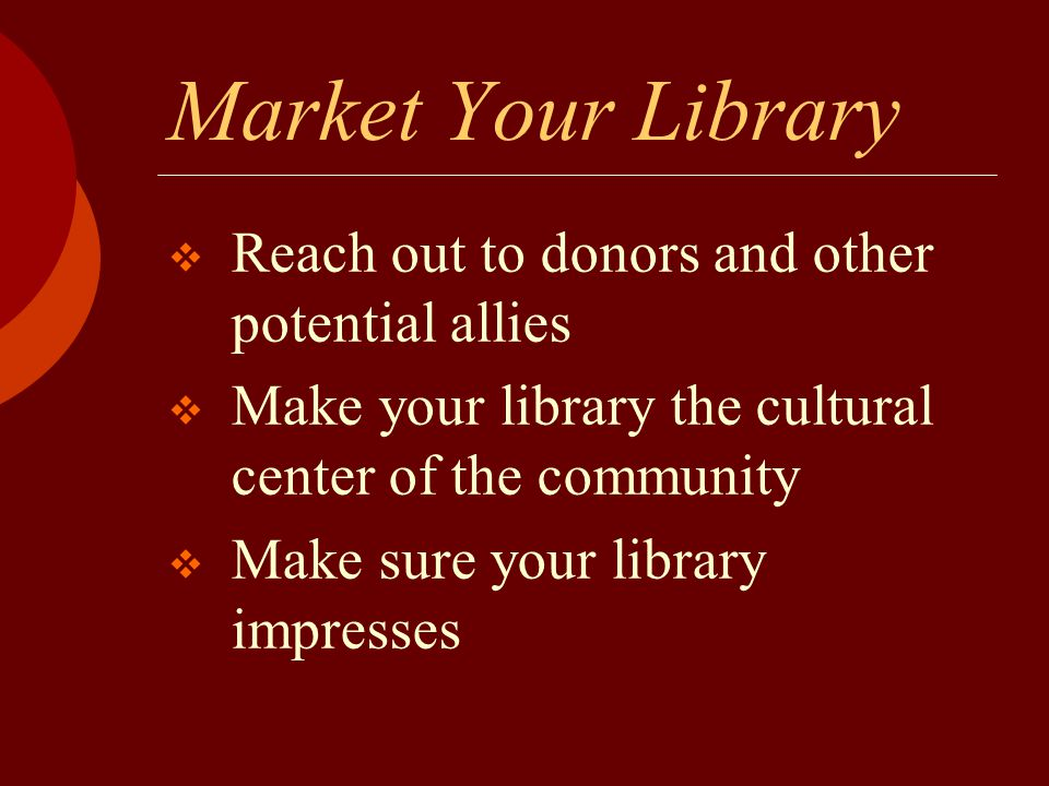 Market Your Library  Reach out to donors and other potential allies  Make your library the cultural center of the community  Make sure your library