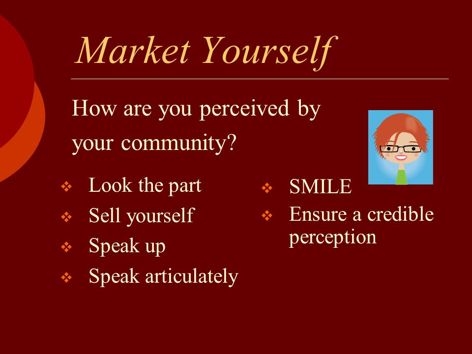 Market Yourself  Look the part  Sell yourself  Speak up  Speak articulately How are you perceived by your community?  SMILE  Ensure a credible p