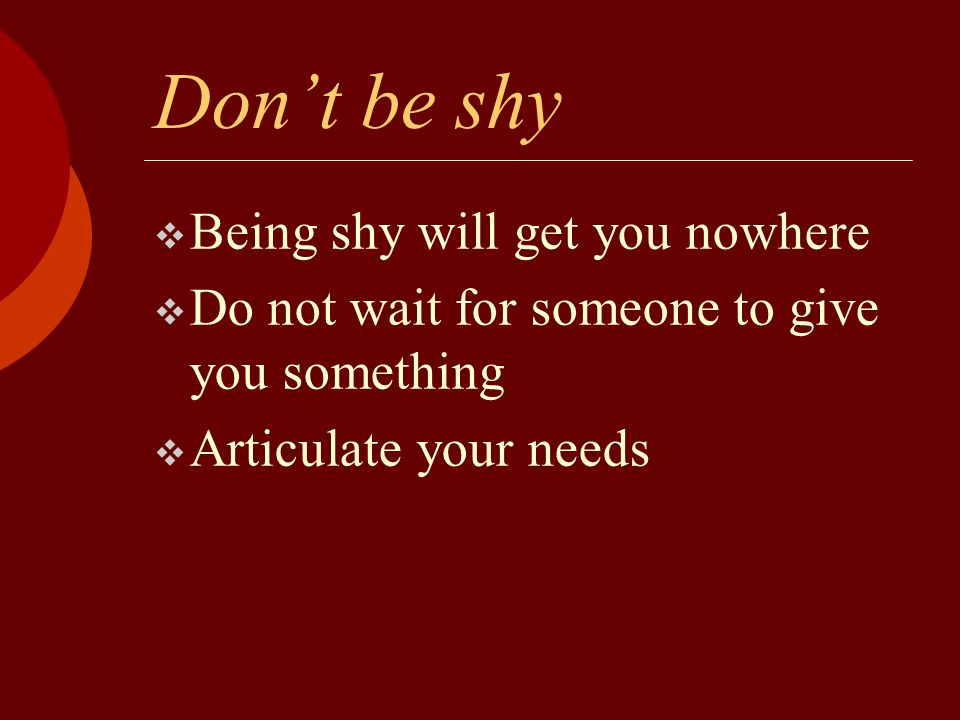 Don't be shy  Being shy will get you nowhere  Do not wait for someone to give you something  Articulate your needs