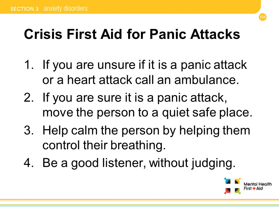 104 Crisis First Aid for Panic Attacks 1.If you are unsure if it is a panic attack or a heart attack call an ambulance. 2.If you are sure it is a pani