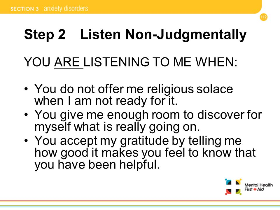 112 Step 2 Listen Non-Judgmentally YOU ARE LISTENING TO ME WHEN: You do not offer me religious solace when I am not ready for it. You give me enough r