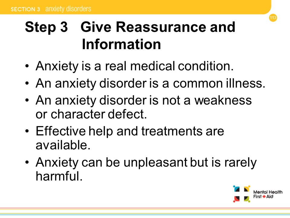 113 Step 3 Give Reassurance and Information Anxiety is a real medical condition. An anxiety disorder is a common illness. An anxiety disorder is not a