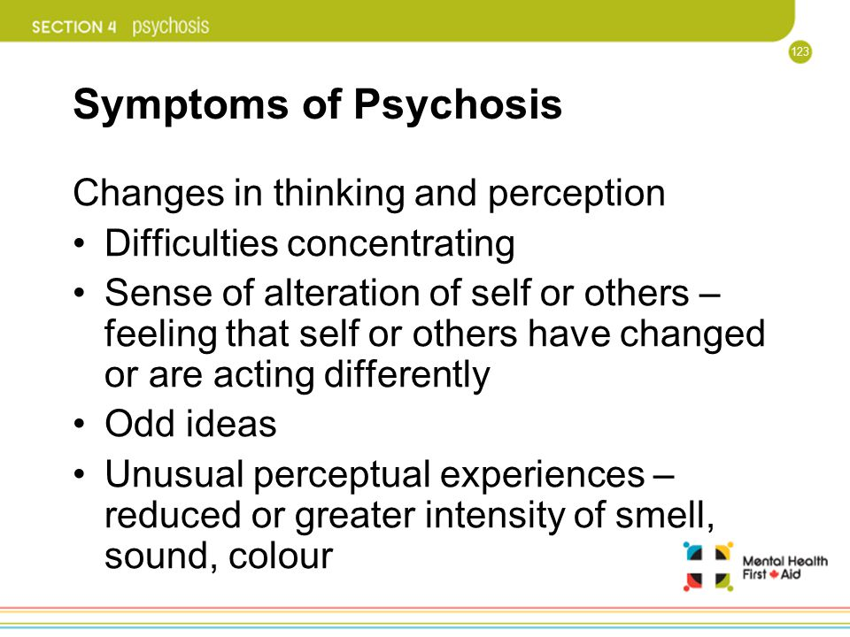 123 Symptoms of Psychosis Changes in thinking and perception Difficulties concentrating Sense of alteration of self or others – feeling that self or o